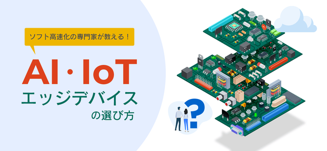 ソフト高速化の専門家が教える!AI・IoTエッジデバイスの選び方