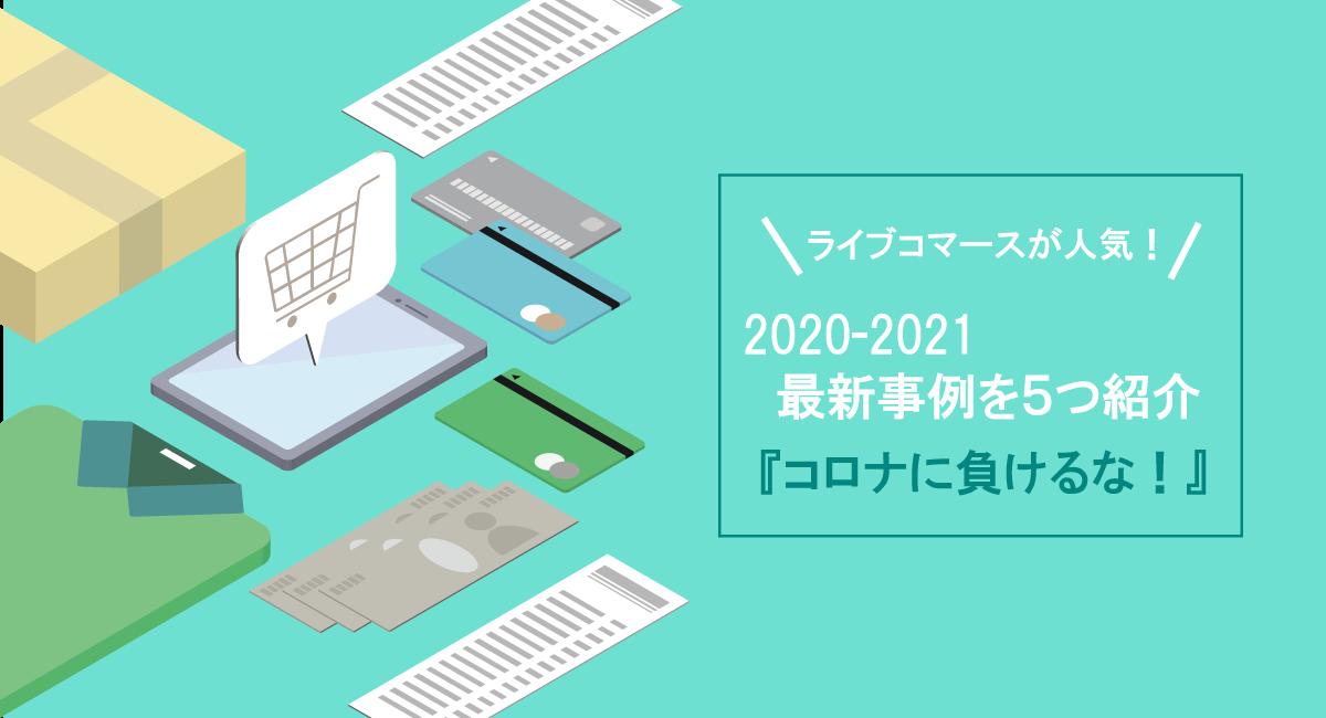【ライブコマースが人気!】2020-2021最新事例を5つ紹介『コロナに負けるな!』
